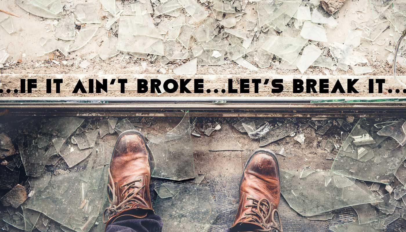 'If It Ain't Broke … Let's Break It!'